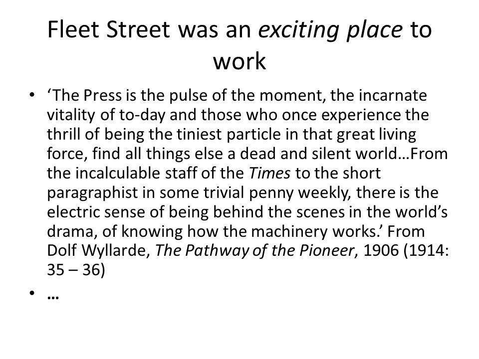 Fleet Street was an exciting place to work 'The Press is the pulse of the moment, the incarnate vitality of to-day and those who once experience the thrill of being the tiniest particle in that great living force, find all things else a dead and silent world…From the incalculable staff of the Times to the short paragraphist in some trivial penny weekly, there is the electric sense of being behind the scenes in the world's drama, of knowing how the machinery works.' From Dolf Wyllarde, The Pathway of the Pioneer, 1906 (1914: 35 – 36) …