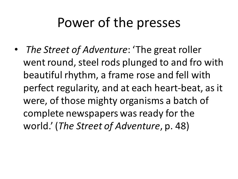 Power of the presses The Street of Adventure: 'The great roller went round, steel rods plunged to and fro with beautiful rhythm, a frame rose and fell with perfect regularity, and at each heart-beat, as it were, of those mighty organisms a batch of complete newspapers was ready for the world.' (The Street of Adventure, p.
