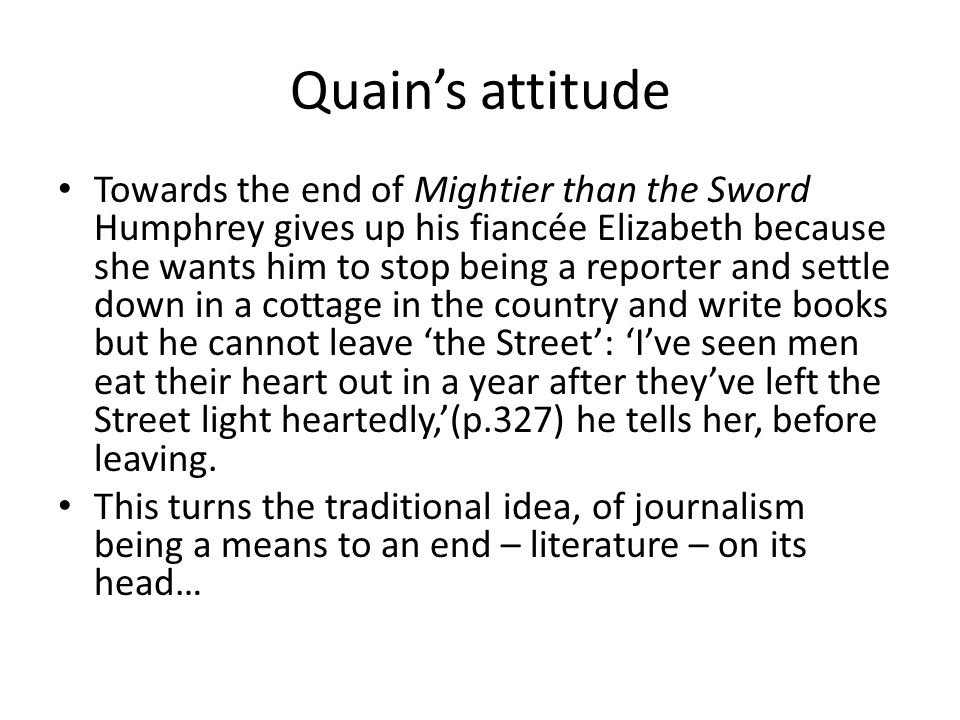 Quain's attitude Towards the end of Mightier than the Sword Humphrey gives up his fiancée Elizabeth because she wants him to stop being a reporter and settle down in a cottage in the country and write books but he cannot leave 'the Street': 'I've seen men eat their heart out in a year after they've left the Street light heartedly,'(p.327) he tells her, before leaving.