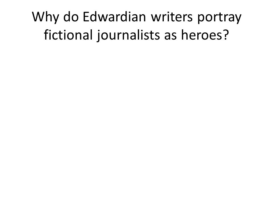 Why do Edwardian writers portray fictional journalists as heroes