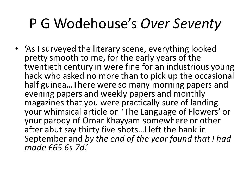P G Wodehouse's Over Seventy 'As I surveyed the literary scene, everything looked pretty smooth to me, for the early years of the twentieth century in were fine for an industrious young hack who asked no more than to pick up the occasional half guinea…There were so many morning papers and evening papers and weekly papers and monthly magazines that you were practically sure of landing your whimsical article on 'The Language of Flowers' or your parody of Omar Khayyam somewhere or other after abut say thirty five shots…I left the bank in September and by the end of the year found that I had made £65 6s 7d.'