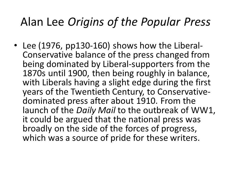 Alan Lee Origins of the Popular Press Lee (1976, pp130-160) shows how the Liberal- Conservative balance of the press changed from being dominated by Liberal-supporters from the 1870s until 1900, then being roughly in balance, with Liberals having a slight edge during the first years of the Twentieth Century, to Conservative- dominated press after about 1910.