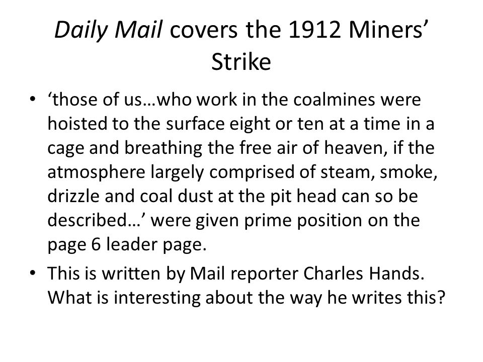 Daily Mail covers the 1912 Miners' Strike 'those of us…who work in the coalmines were hoisted to the surface eight or ten at a time in a cage and breathing the free air of heaven, if the atmosphere largely comprised of steam, smoke, drizzle and coal dust at the pit head can so be described…' were given prime position on the page 6 leader page.