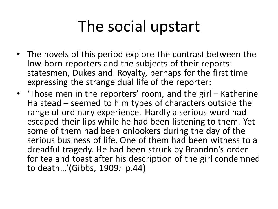 The social upstart The novels of this period explore the contrast between the low-born reporters and the subjects of their reports: statesmen, Dukes and Royalty, perhaps for the first time expressing the strange dual life of the reporter: 'Those men in the reporters' room, and the girl – Katherine Halstead – seemed to him types of characters outside the range of ordinary experience.