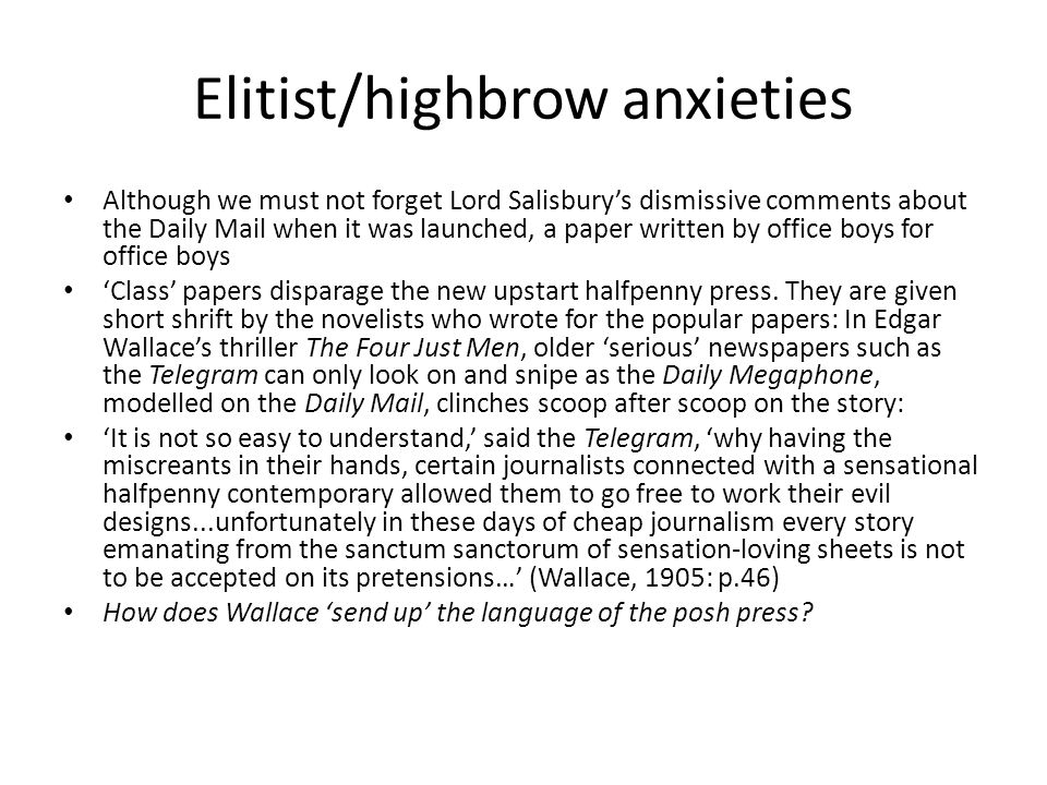 Elitist/highbrow anxieties Although we must not forget Lord Salisbury's dismissive comments about the Daily Mail when it was launched, a paper written by office boys for office boys 'Class' papers disparage the new upstart halfpenny press.