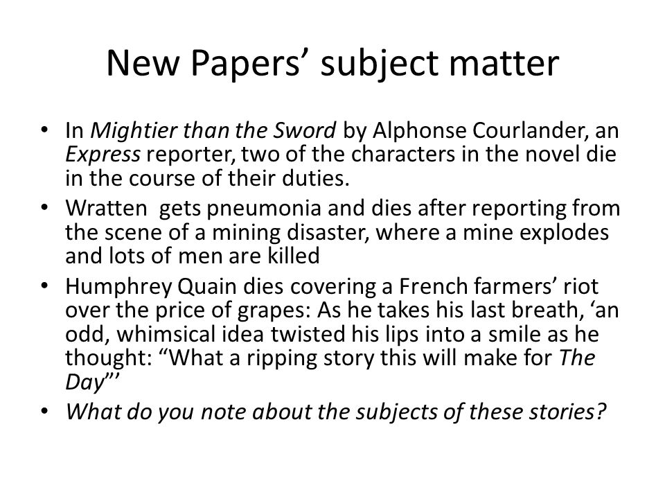 New Papers' subject matter In Mightier than the Sword by Alphonse Courlander, an Express reporter, two of the characters in the novel die in the course of their duties.