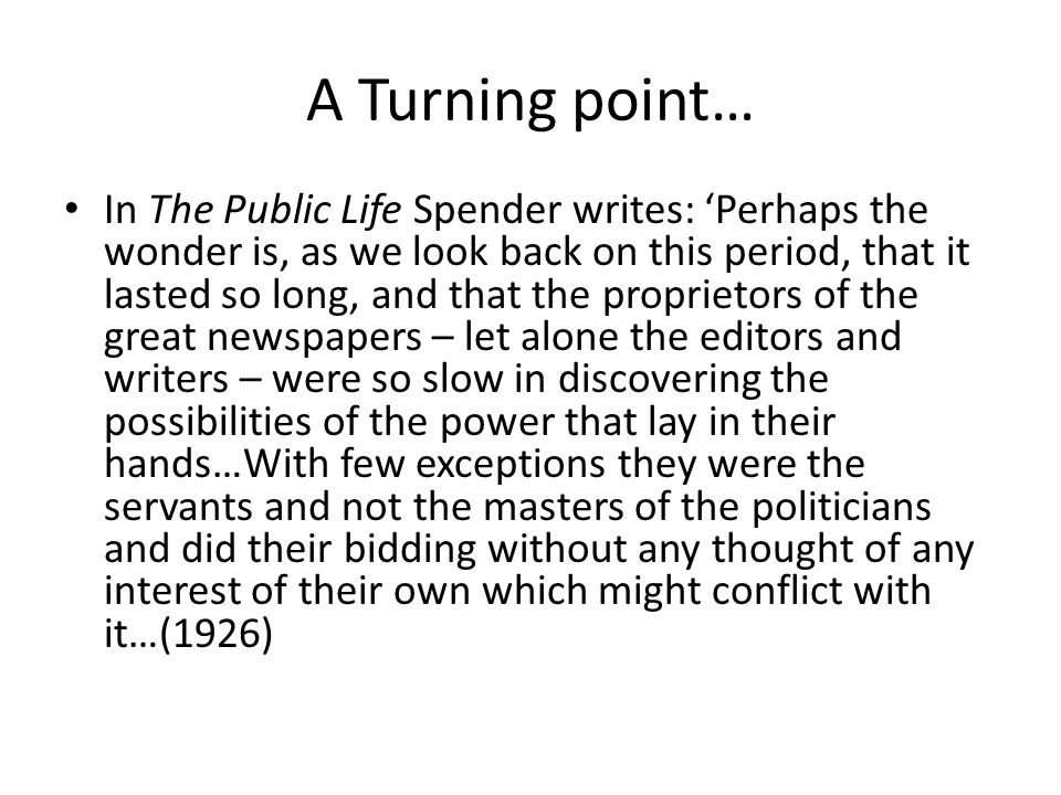 A Turning point… In The Public Life Spender writes: 'Perhaps the wonder is, as we look back on this period, that it lasted so long, and that the proprietors of the great newspapers – let alone the editors and writers – were so slow in discovering the possibilities of the power that lay in their hands…With few exceptions they were the servants and not the masters of the politicians and did their bidding without any thought of any interest of their own which might conflict with it…(1926)