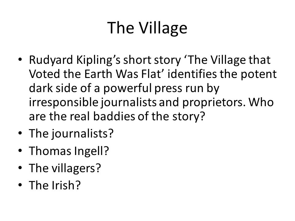 The Village Rudyard Kipling's short story 'The Village that Voted the Earth Was Flat' identifies the potent dark side of a powerful press run by irresponsible journalists and proprietors.