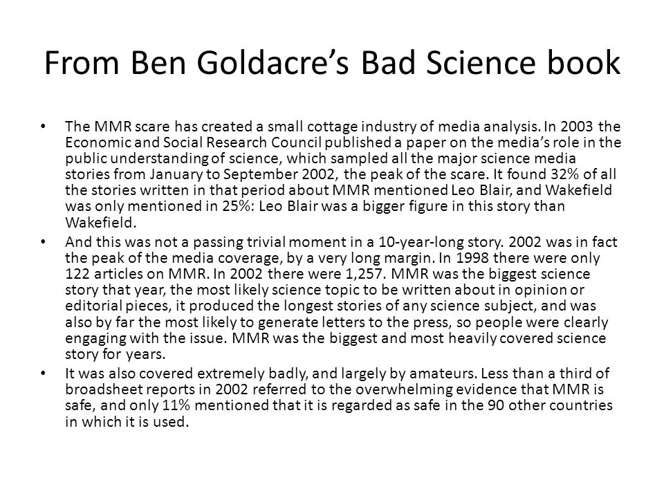 From Ben Goldacre's Bad Science book The MMR scare has created a small cottage industry of media analysis. In 2003 the Economic and Social Research Co