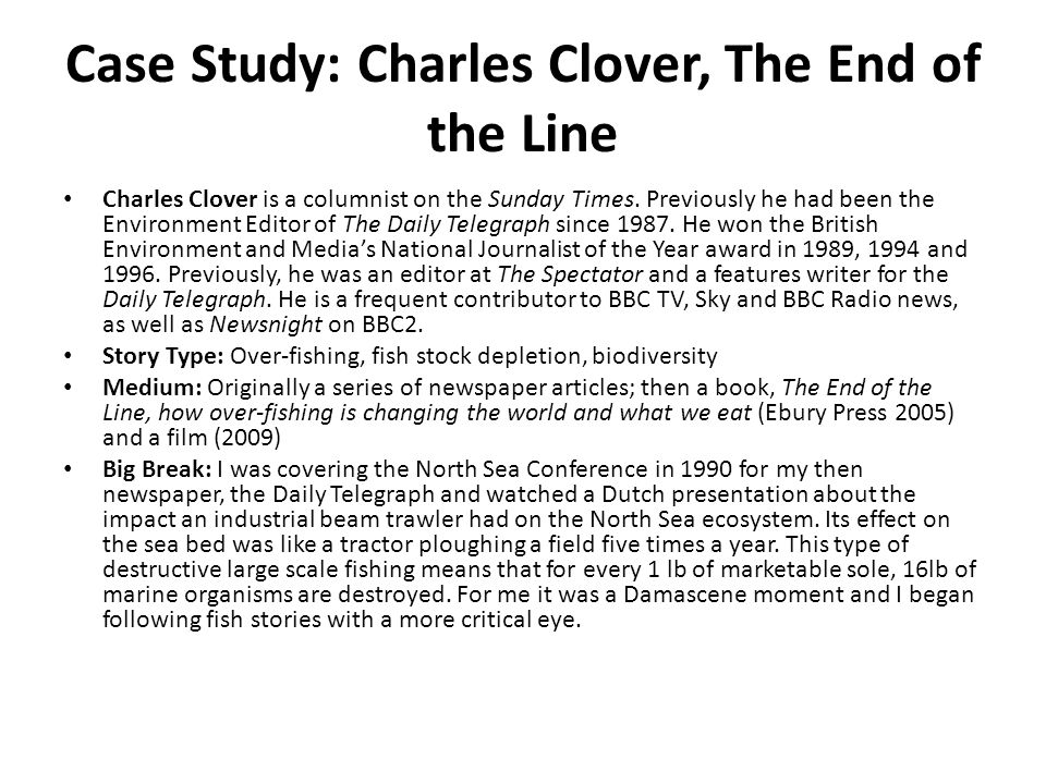 Case Study: Charles Clover, The End of the Line Charles Clover is a columnist on the Sunday Times. Previously he had been the Environment Editor of Th