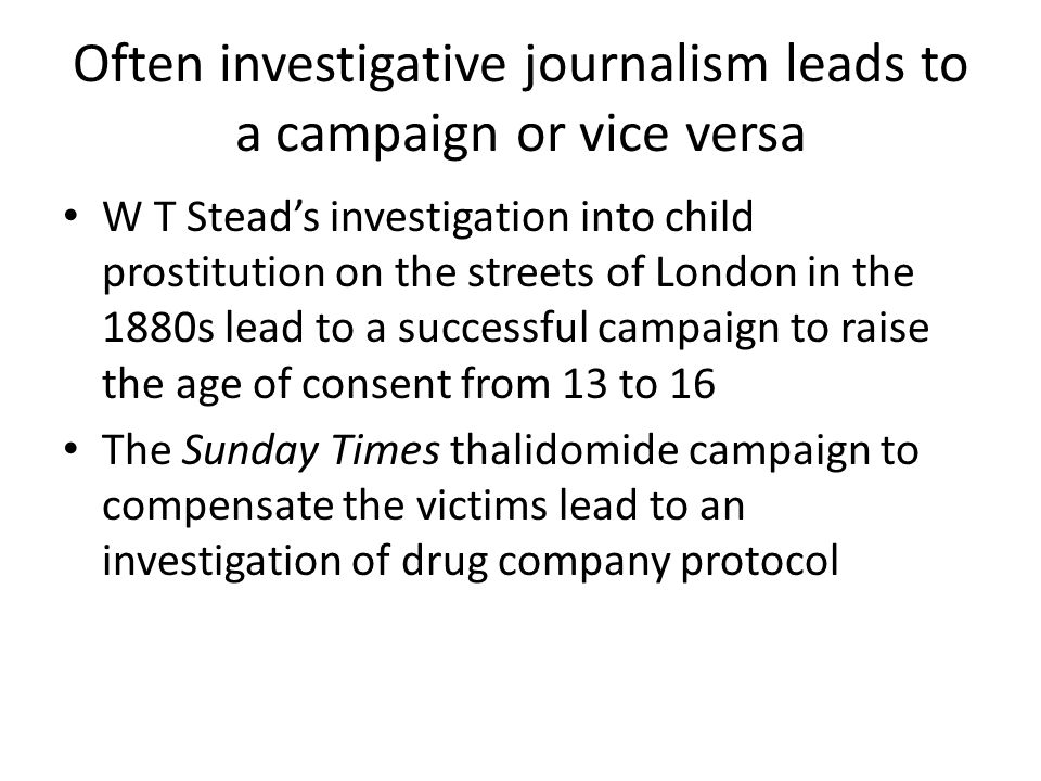 Often investigative journalism leads to a campaign or vice versa W T Stead's investigation into child prostitution on the streets of London in the 188