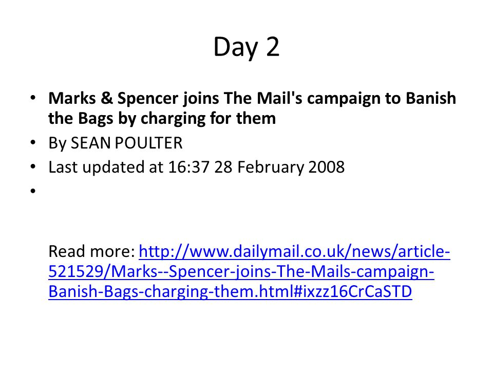 Day 2 Marks & Spencer joins The Mail's campaign to Banish the Bags by charging for them By SEAN POULTER Last updated at 16:37 28 February 2008 Read mo