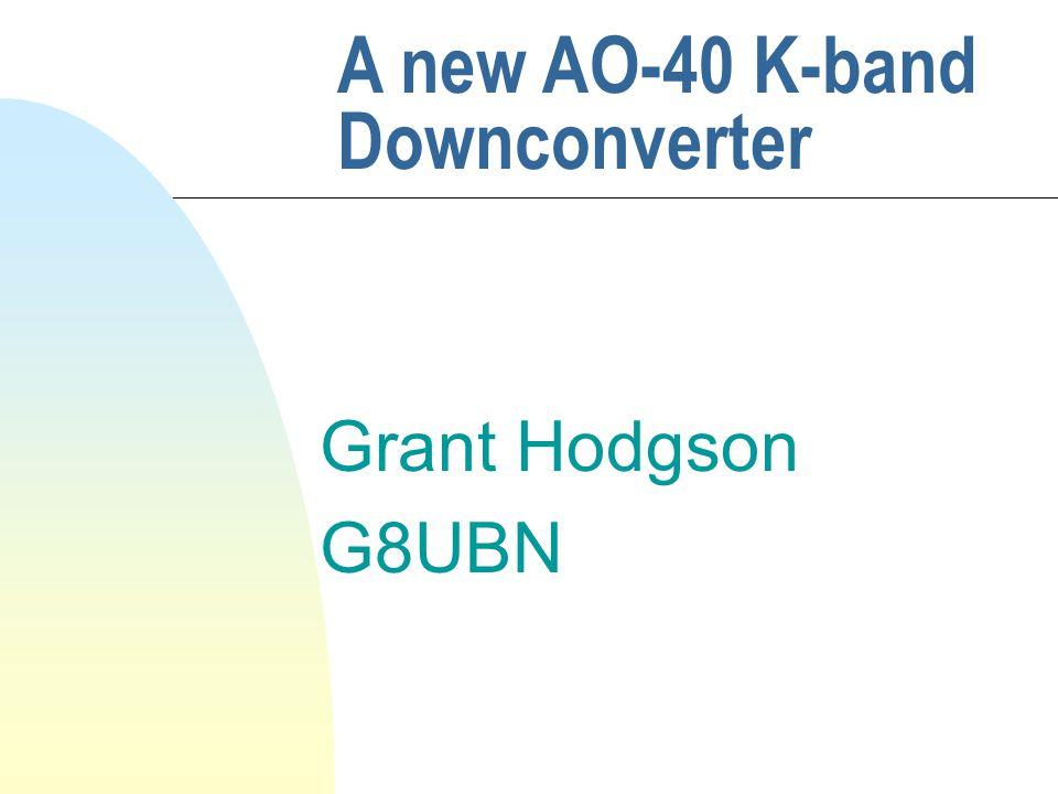 Grant Hodgson G8UBN A new AO-40 K-band Downconverter