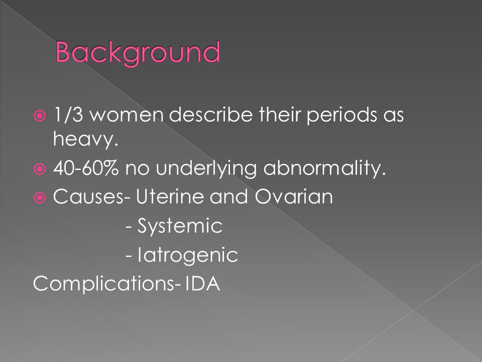  1/3 women describe their periods as heavy.  40-60% no underlying abnormality.  Causes- Uterine and Ovarian - Systemic - Iatrogenic Complications-
