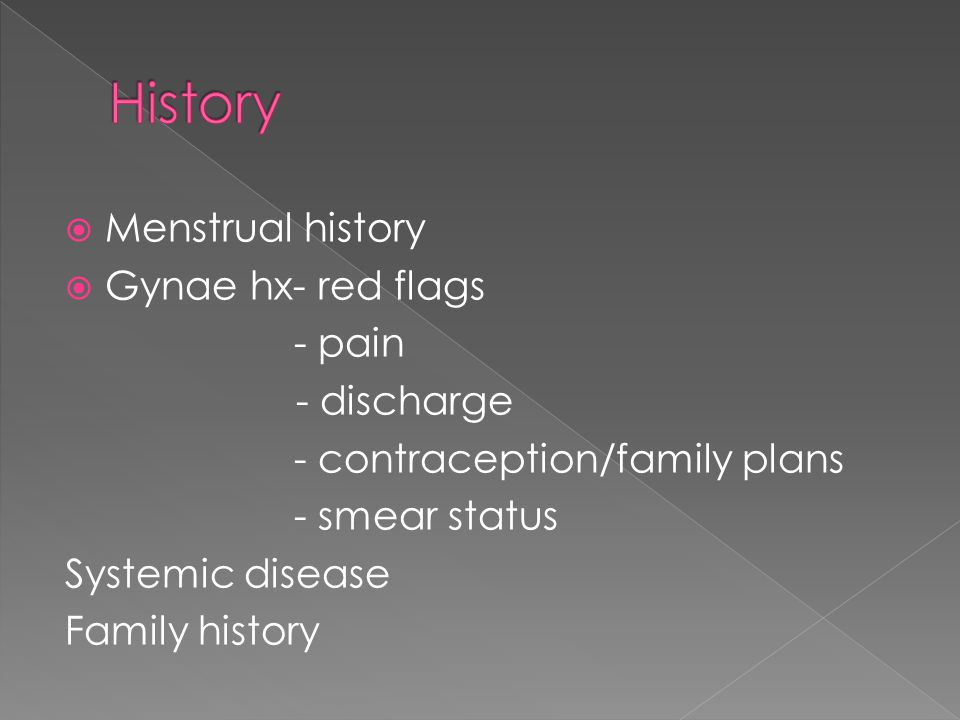  Menstrual history  Gynae hx- red flags - pain - discharge - contraception/family plans - smear status Systemic disease Family history