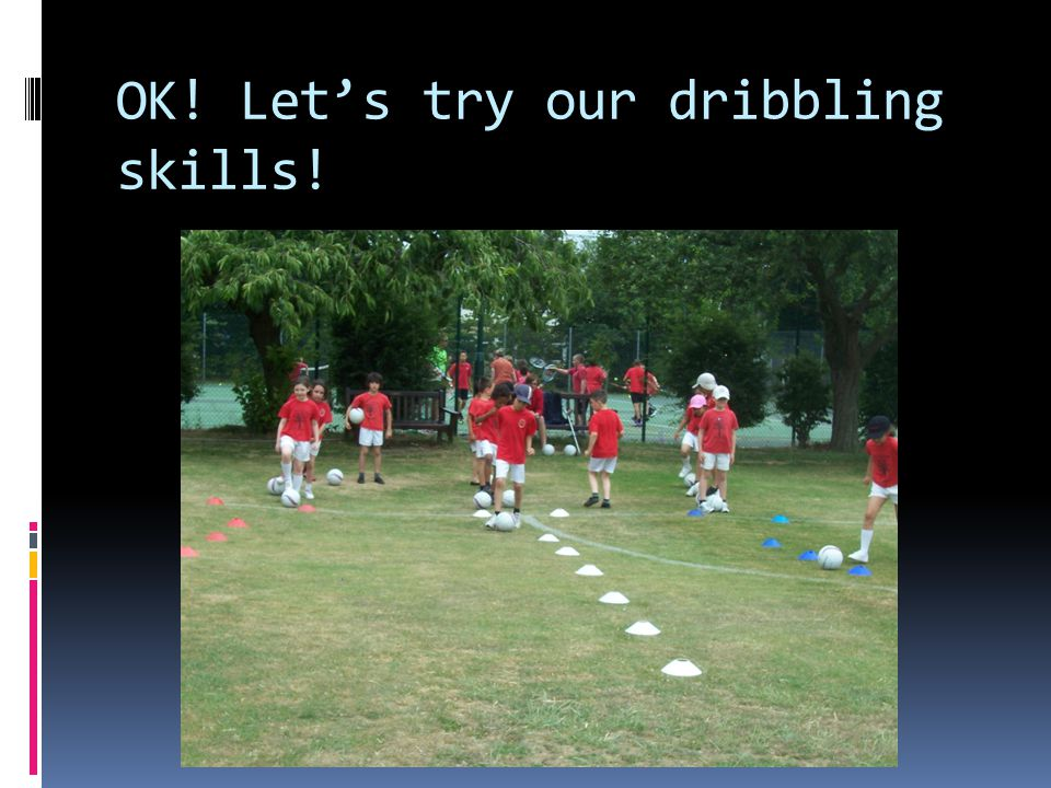 OK! Let's try our dribbling skills!