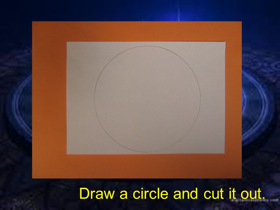Draw a circle and cut it out.