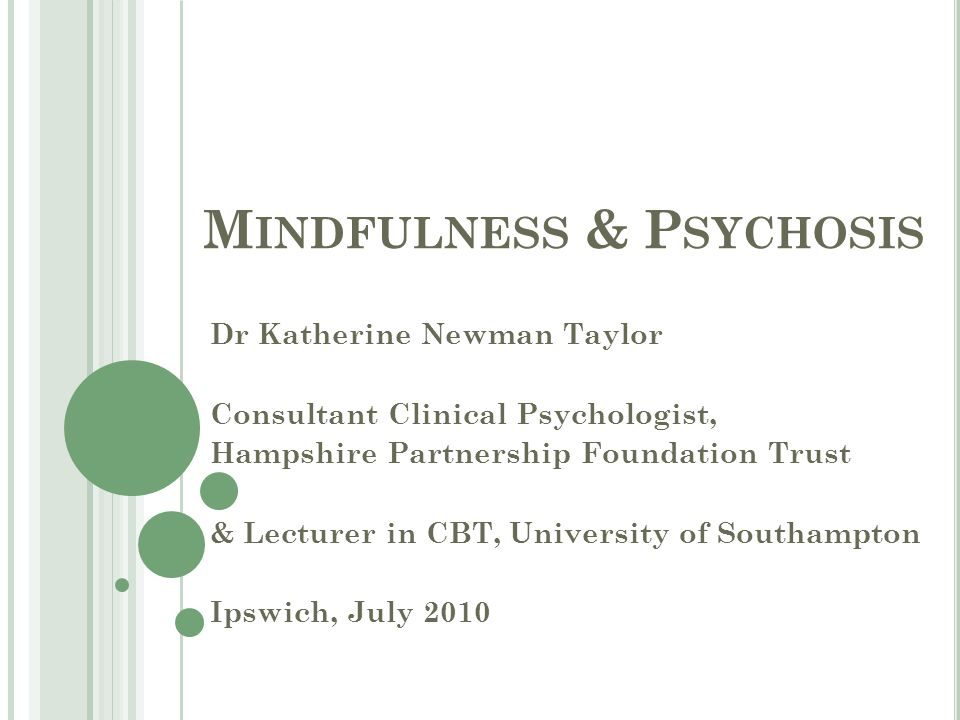 M INDFULNESS & P SYCHOSIS Dr Katherine Newman Taylor Consultant Clinical Psychologist, Hampshire Partnership Foundation Trust & Lecturer in CBT, University of Southampton Ipswich, July 2010