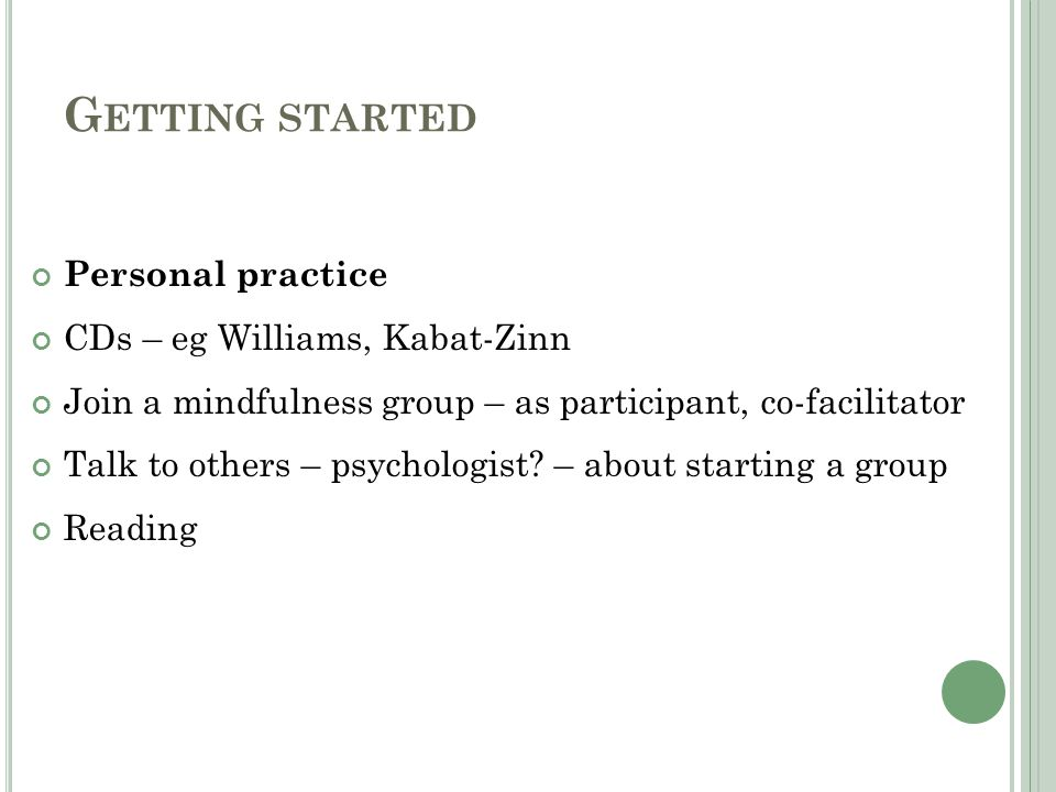 G ETTING STARTED Personal practice CDs – eg Williams, Kabat-Zinn Join a mindfulness group – as participant, co-facilitator Talk to others – psychologist.