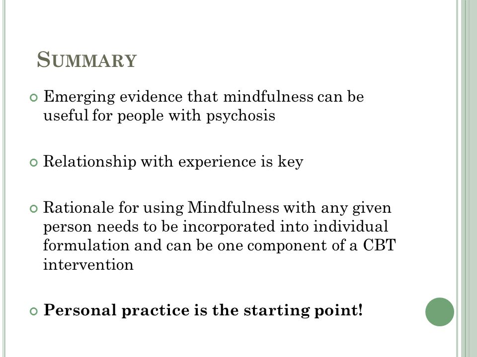 S UMMARY Emerging evidence that mindfulness can be useful for people with psychosis Relationship with experience is key Rationale for using Mindfulness with any given person needs to be incorporated into individual formulation and can be one component of a CBT intervention Personal practice is the starting point!
