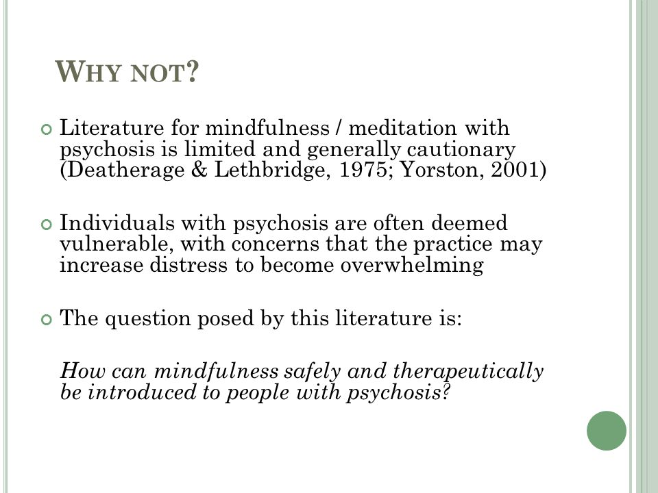 W HY NOT ? Literature for mindfulness / meditation with psychosis is limited and generally cautionary (Deatherage & Lethbridge, 1975; Yorston, 2001) I