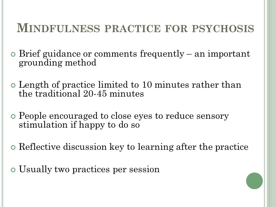 M INDFULNESS PRACTICE FOR PSYCHOSIS Brief guidance or comments frequently – an important grounding method Length of practice limited to 10 minutes rather than the traditional 20-45 minutes People encouraged to close eyes to reduce sensory stimulation if happy to do so Reflective discussion key to learning after the practice Usually two practices per session