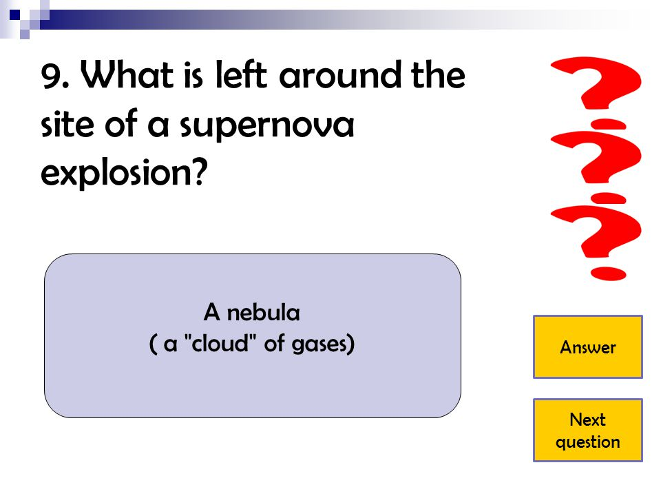 9.What is left around the site of a supernova explosion.