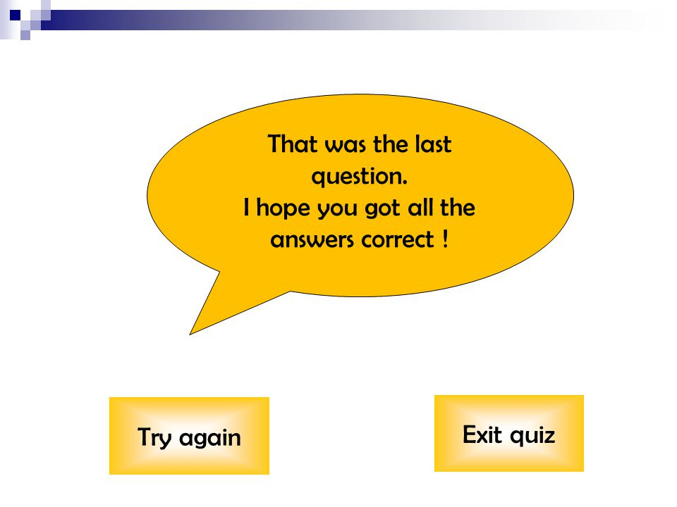 That was the last question. I hope you got all the answers correct ! Try again Exit quiz