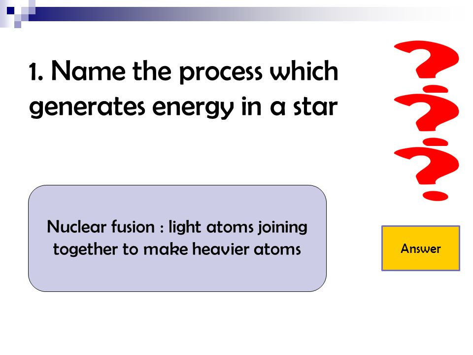 1. Name the process which generates energy in a star Nuclear fusion : light atoms joining together to make heavier atoms Answer