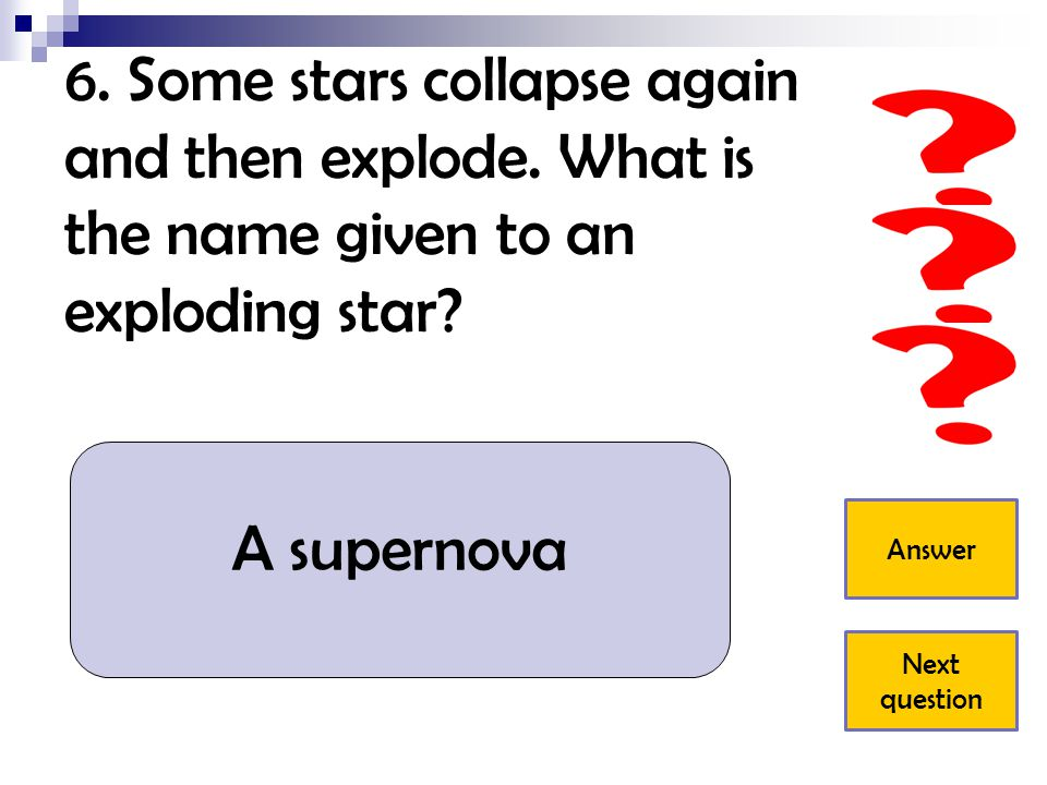 6.Some stars collapse again and then explode. What is the name given to an exploding star.