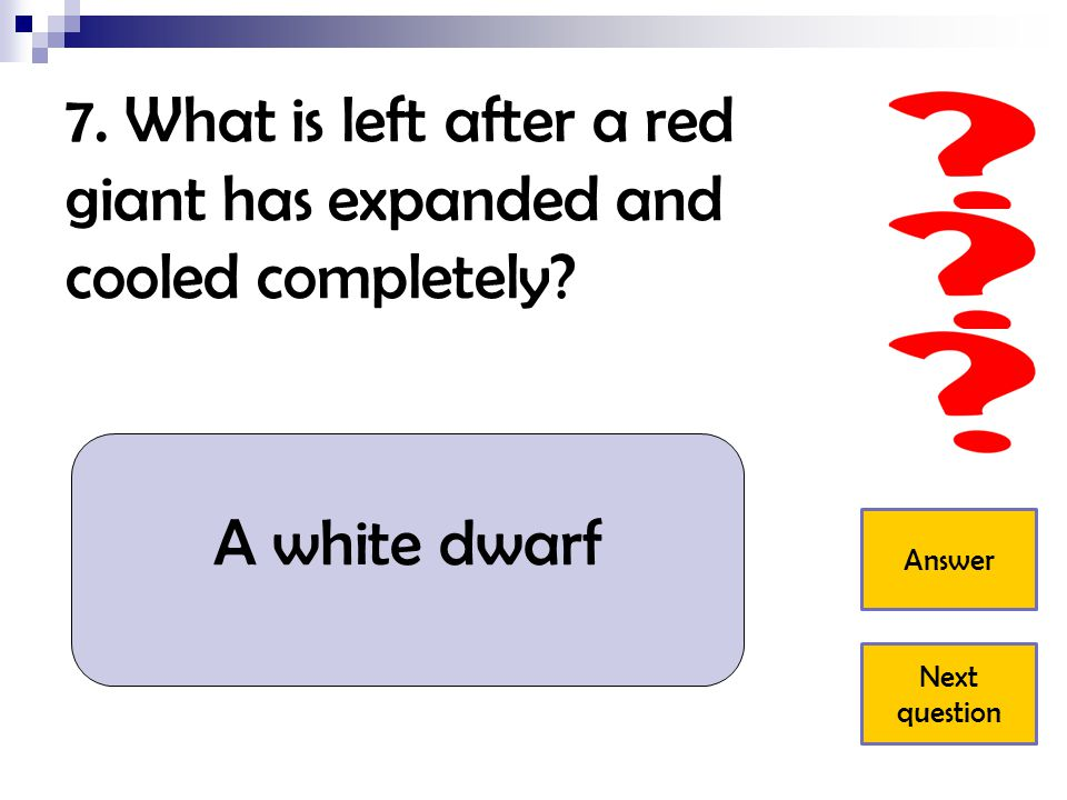 7.What is left after a red giant has expanded and cooled completely.