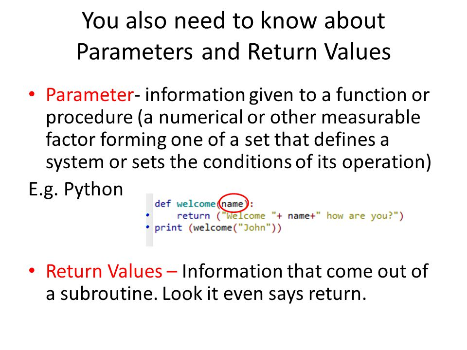 You also need to know about Parameters and Return Values Parameter- information given to a function or procedure (a numerical or other measurable factor forming one of a set that defines a system or sets the conditions of its operation) E.g.