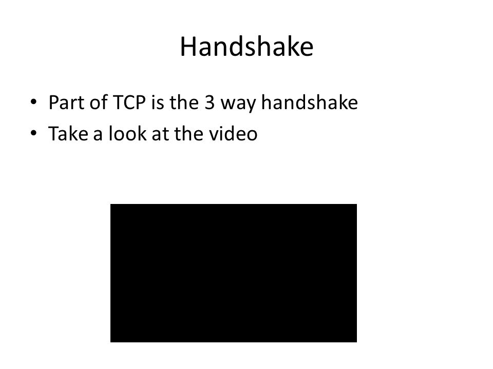 Handshake Part of TCP is the 3 way handshake Take a look at the video