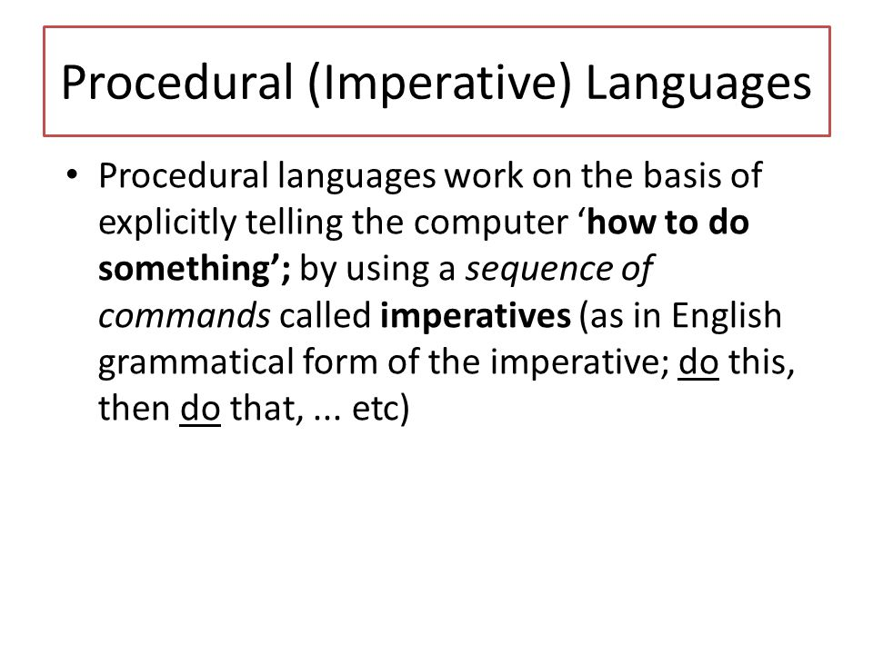 Declarative Languages Declarative languages adopt a totally different programming approach, of which Prolog (Programming in Logic) is the best known example Declarative languages work on the basis of telling the computer 'what to do' rather than how to do it (as procedural languages do) – The programmer defines the facts and rules.
