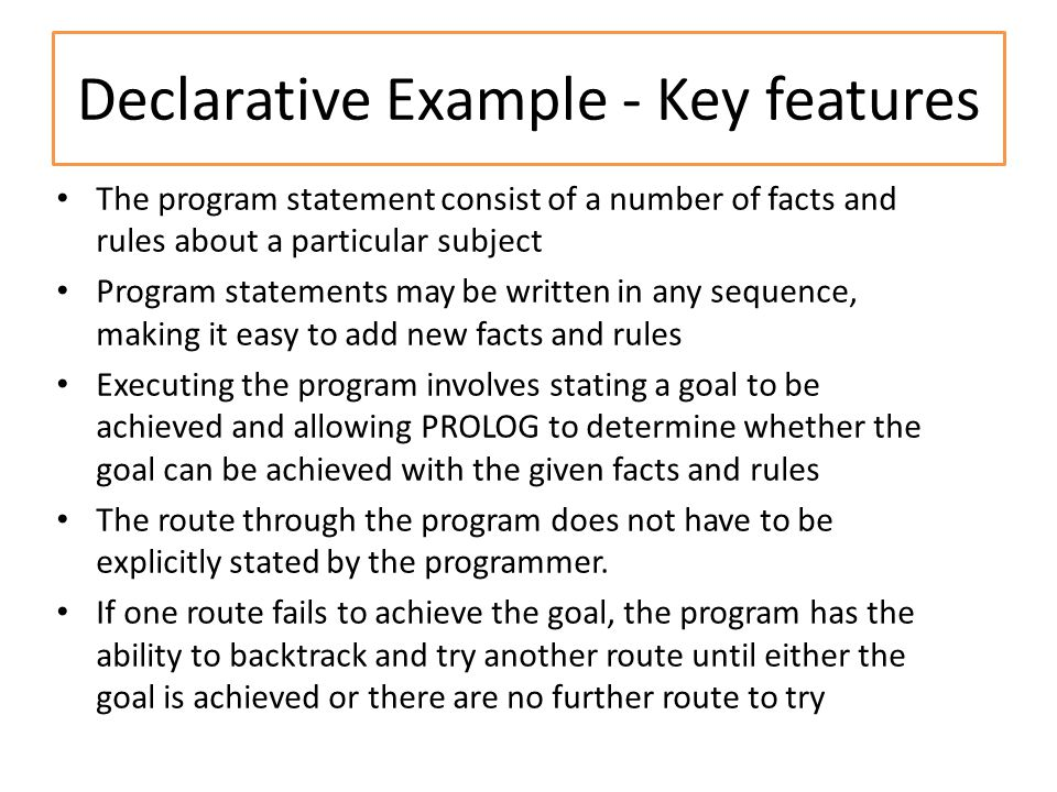 Declarative Example - Key features The program statement consist of a number of facts and rules about a particular subject Program statements may be written in any sequence, making it easy to add new facts and rules Executing the program involves stating a goal to be achieved and allowing PROLOG to determine whether the goal can be achieved with the given facts and rules The route through the program does not have to be explicitly stated by the programmer.