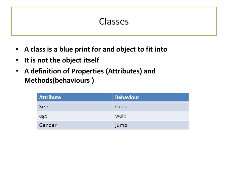 Classes A class is a blue print for and object to fit into It is not the object itself A definition of Properties (Attributes) and Methods(behaviours ) AttributeBehaviour Sizesleep agewalk Genderjump