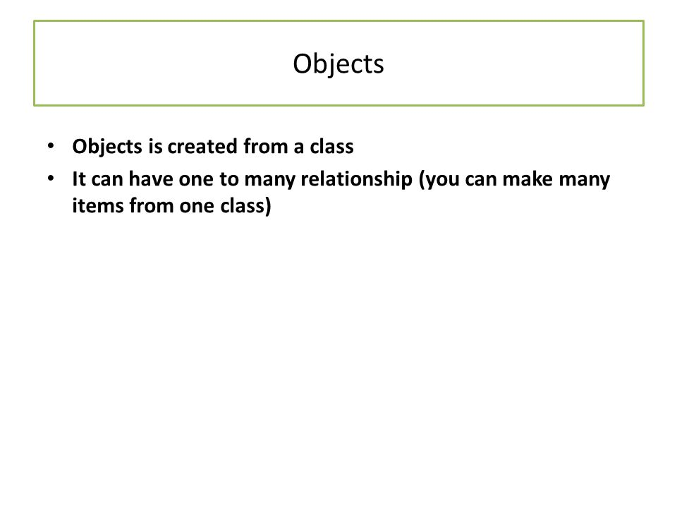 Objects Objects is created from a class It can have one to many relationship (you can make many items from one class)