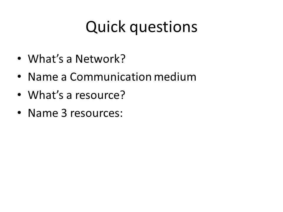 Quick questions What's a Network Name a Communication medium What's a resource Name 3 resources: