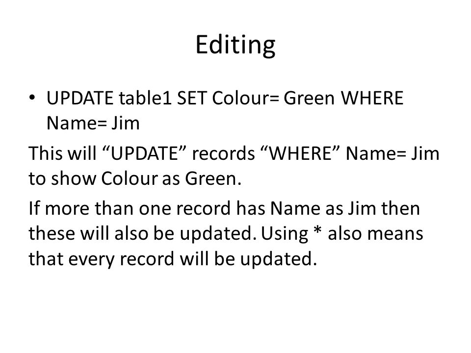 "Editing UPDATE table1 SET Colour= Green WHERE Name= Jim This will ""UPDATE"" records ""WHERE"" Name= Jim to show Colour as Green. If more than one record"