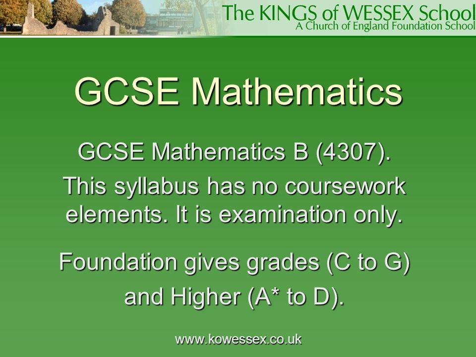 www.kowessex.co.uk GCSE Mathematics GCSE Mathematics B (4307). This syllabus has no coursework elements. It is examination only. Foundation gives grad