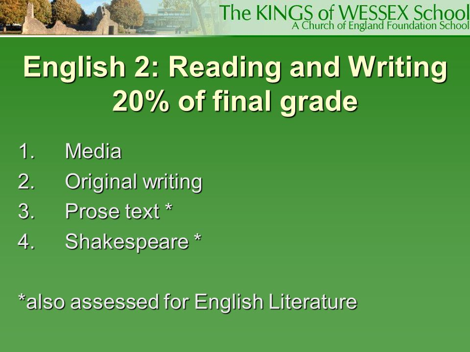English 2: Reading and Writing 20% of final grade 1.Media 2.Original writing 3.Prose text * 4.Shakespeare * *also assessed for English Literature