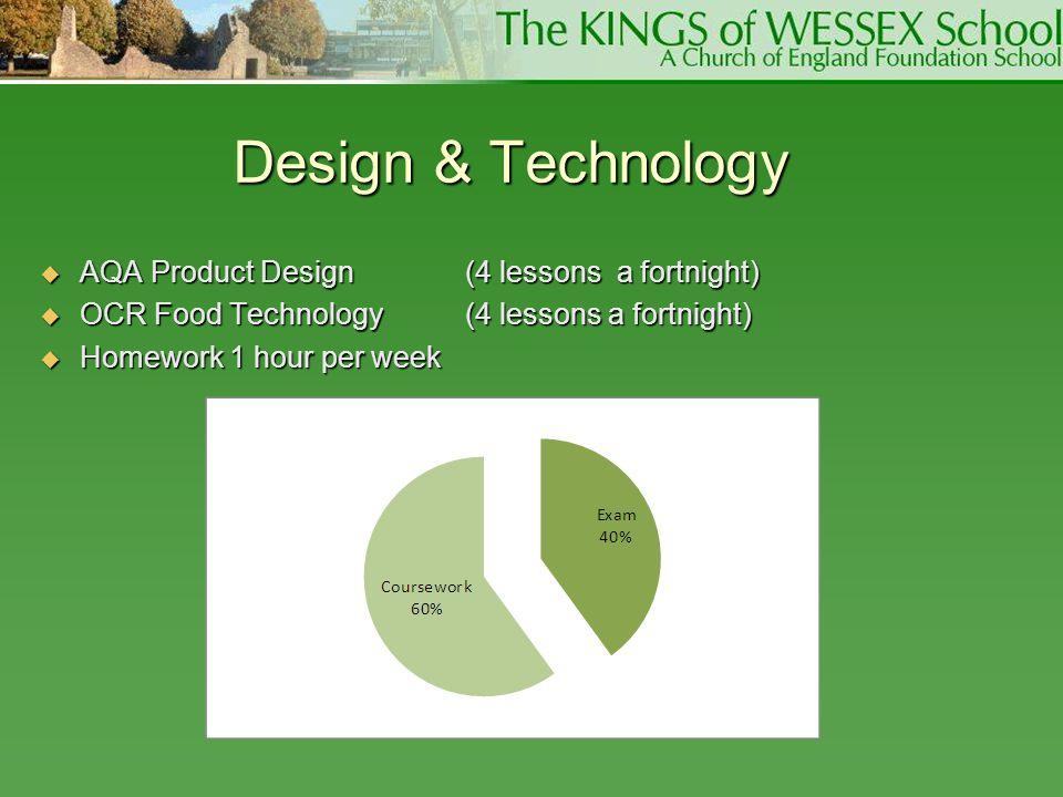 Design & Technology  AQA Product Design (4 lessons a fortnight)  OCR Food Technology (4 lessons a fortnight)  Homework 1 hour per week