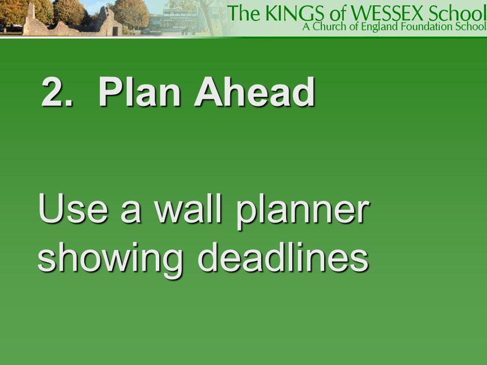 2. Plan Ahead 2. Plan Ahead Use a wall planner showing deadlines