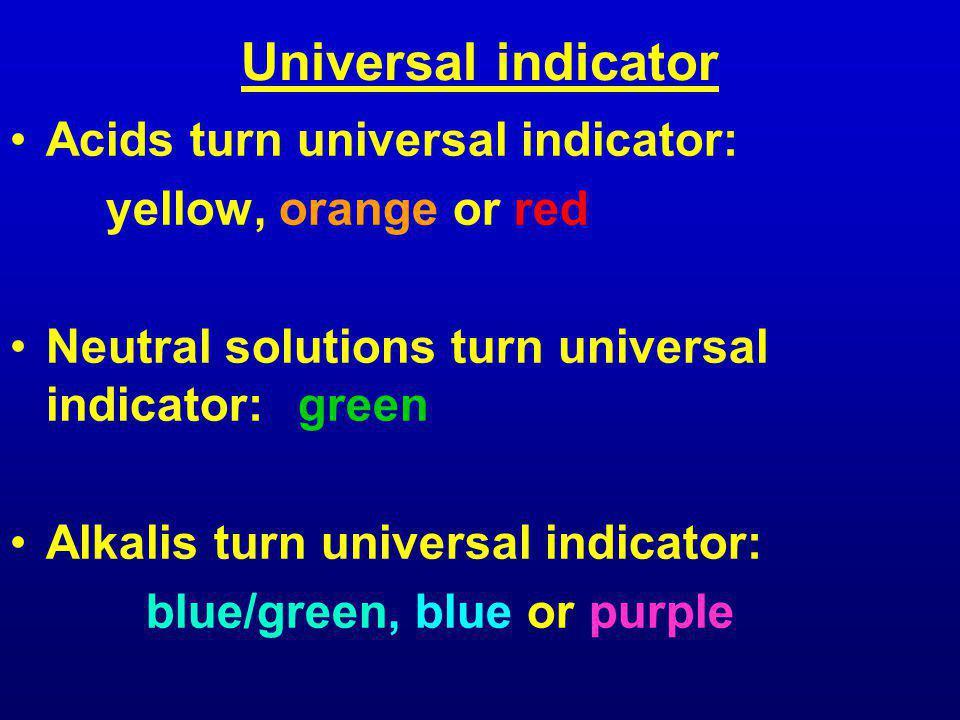 Universal indicator Acids turn universal indicator: yellow, orange or red Neutral solutions turn universal indicator:green Alkalis turn universal indicator: blue/green, blue or purple