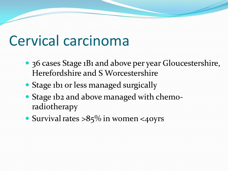 Cervical carcinoma 36 cases Stage 1B1 and above per year Gloucestershire, Herefordshire and S Worcestershire Stage 1b1 or less managed surgically Stage 1b2 and above managed with chemo- radiotherapy Survival rates >85% in women <40yrs