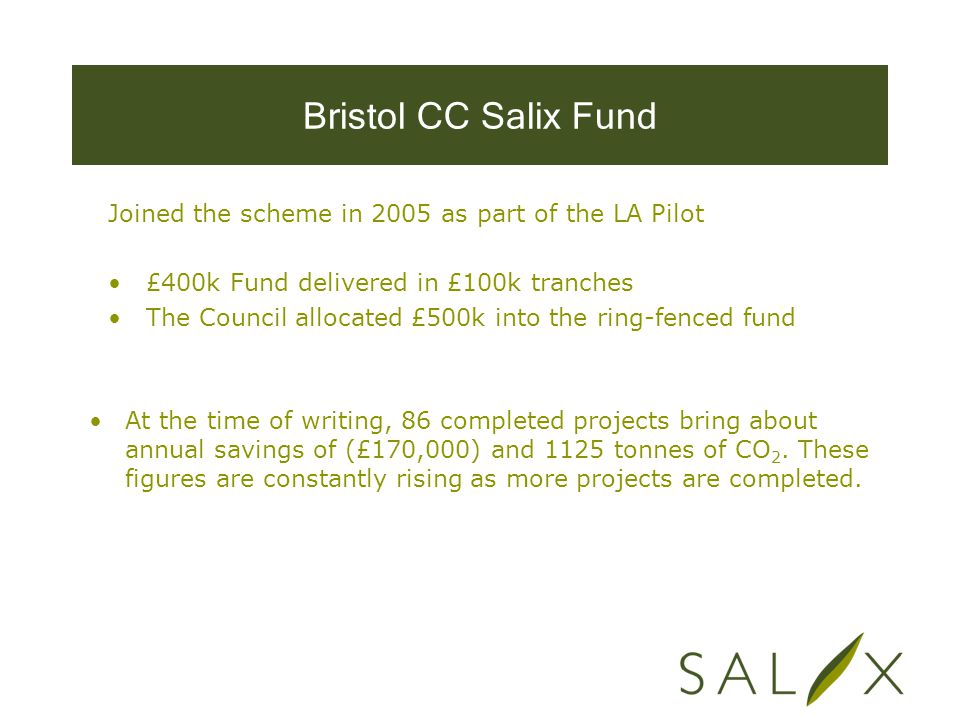 Bristol CC Salix Fund Joined the scheme in 2005 as part of the LA Pilot £400k Fund delivered in £100k tranches The Council allocated £500k into the ring-fenced fund At the time of writing, 86 completed projects bring about annual savings of (£170,000) and 1125 tonnes of CO 2.