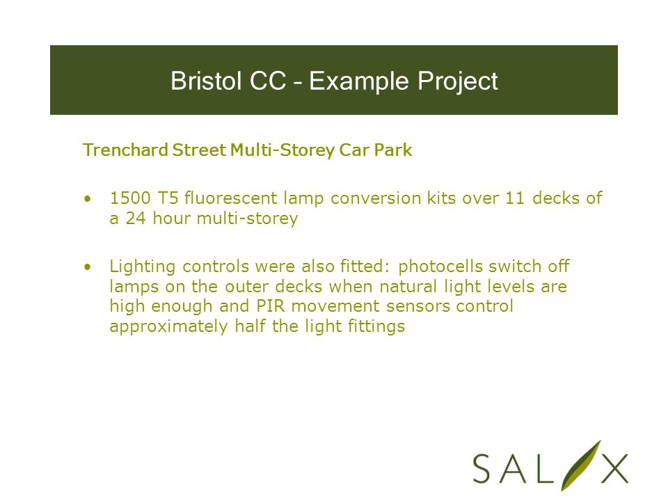 Bristol CC – Example Project Trenchard Street Multi-Storey Car Park 1500 T5 fluorescent lamp conversion kits over 11 decks of a 24 hour multi-storey Lighting controls were also fitted: photocells switch off lamps on the outer decks when natural light levels are high enough and PIR movement sensors control approximately half the light fittings