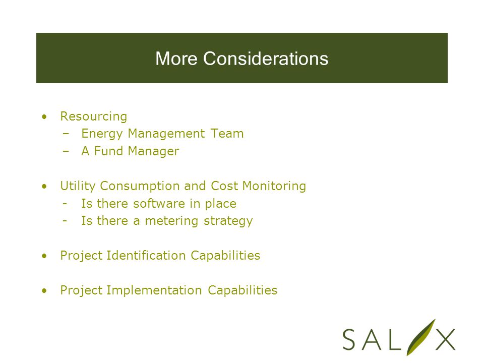 More Considerations Resourcing –Energy Management Team –A Fund Manager Utility Consumption and Cost Monitoring -Is there software in place -Is there a metering strategy Project Identification Capabilities Project Implementation Capabilities