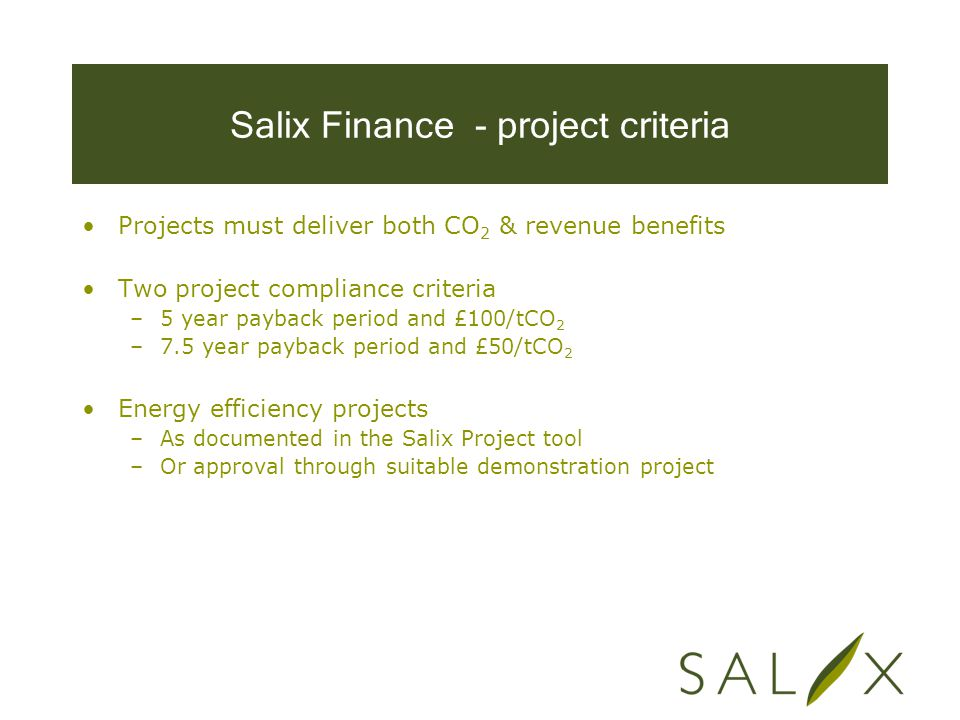 Salix Finance - project criteria Projects must deliver both CO 2 & revenue benefits Two project compliance criteria –5 year payback period and £100/tCO 2 –7.5 year payback period and £50/tCO 2 Energy efficiency projects –As documented in the Salix Project tool –Or approval through suitable demonstration project