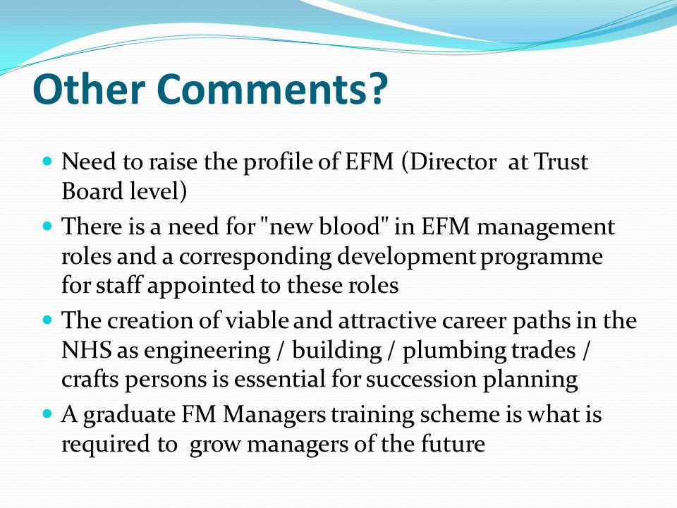 Need to raise the profile of EFM (Director at Trust Board level) There is a need for new blood in EFM management roles and a corresponding development programme for staff appointed to these roles The creation of viable and attractive career paths in the NHS as engineering / building / plumbing trades / crafts persons is essential for succession planning A graduate FM Managers training scheme is what is required to grow managers of the future Other Comments